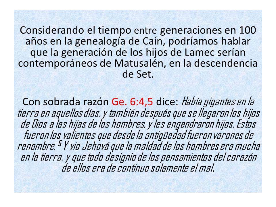 Considerando el tiempo entre generaciones en 100 años en la genealogía de Caín, podríamos hablar que la generación de los hijos de Lamec serían contemporáneos de Matusalén, en la descendencia de Set.