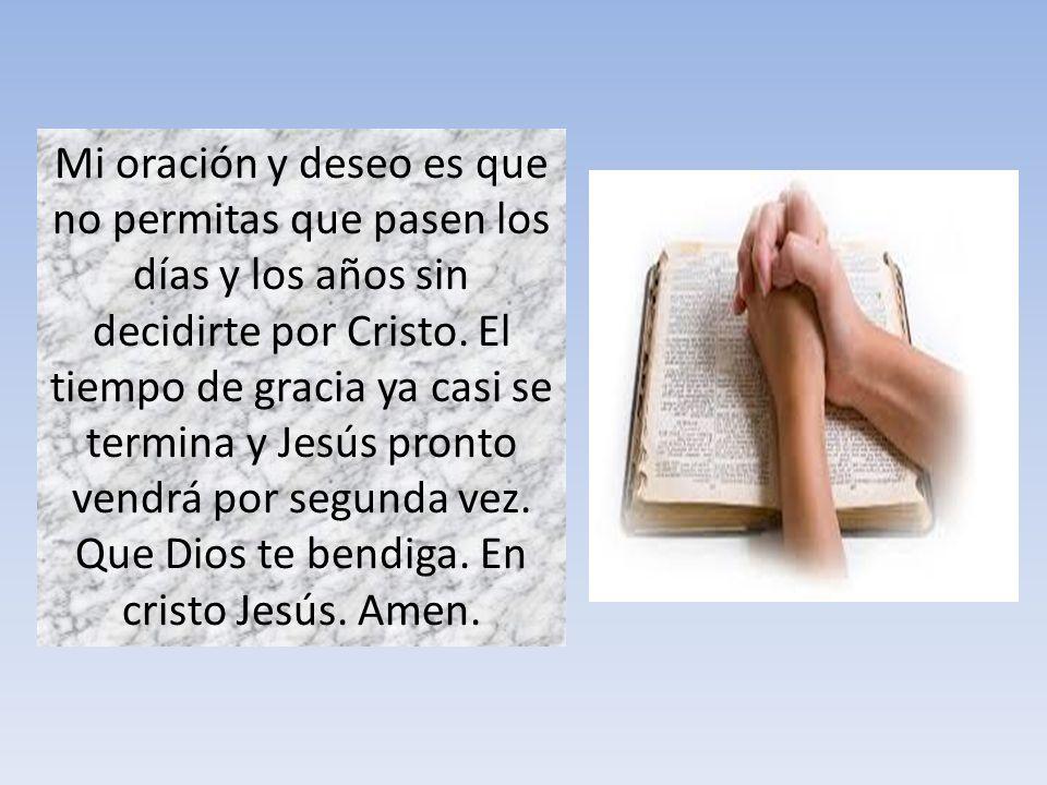 Mi oración y deseo es que no permitas que pasen los días y los años sin decidirte por Cristo.
