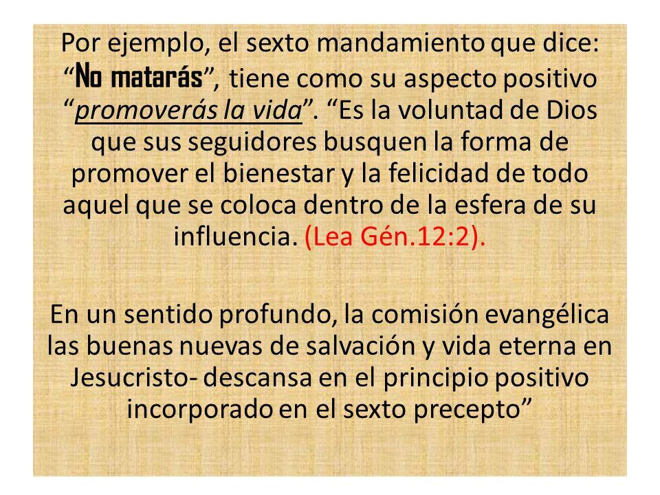Por ejemplo, el sexto mandamiento que dice: No matarás , tiene como su aspecto positivo promoverás la vida .