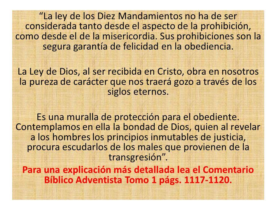 La ley de los Diez Mandamientos no ha de ser considerada tanto desde el aspecto de la prohibición, como desde el de la misericordia. Sus prohibiciones son la segura garantía de felicidad en la obediencia.