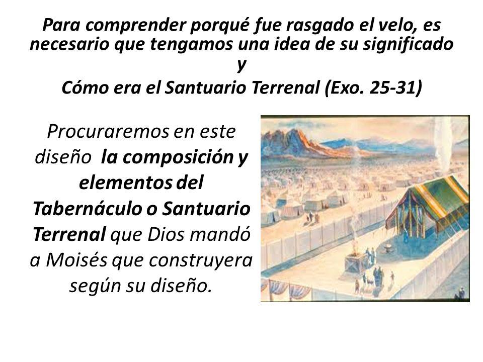 Para comprender porqué fue rasgado el velo, es necesario que tengamos una idea de su significado y Cómo era el Santuario Terrenal (Exo. 25-31)