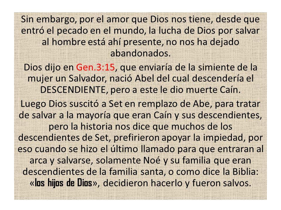 Sin embargo, por el amor que Dios nos tiene, desde que entró el pecado en el mundo, la lucha de Dios por salvar al hombre está ahí presente, no nos ha dejado abandonados.