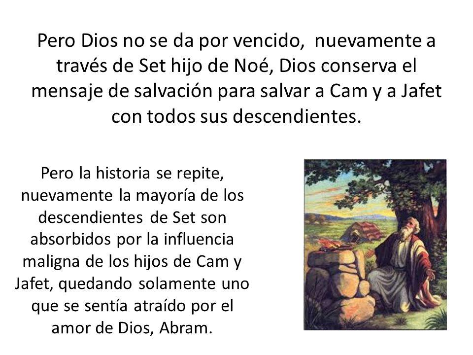 Pero Dios no se da por vencido, nuevamente a través de Set hijo de Noé, Dios conserva el mensaje de salvación para salvar a Cam y a Jafet con todos sus descendientes.