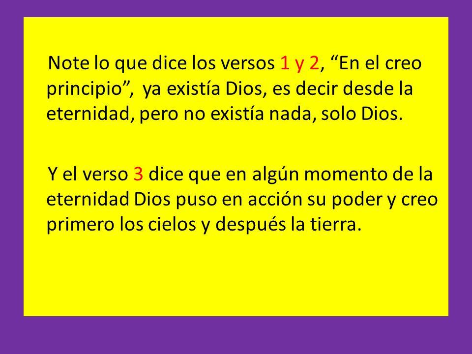 Note lo que dice los versos 1 y 2, En el creo principio , ya existía Dios, es decir desde la eternidad, pero no existía nada, solo Dios.