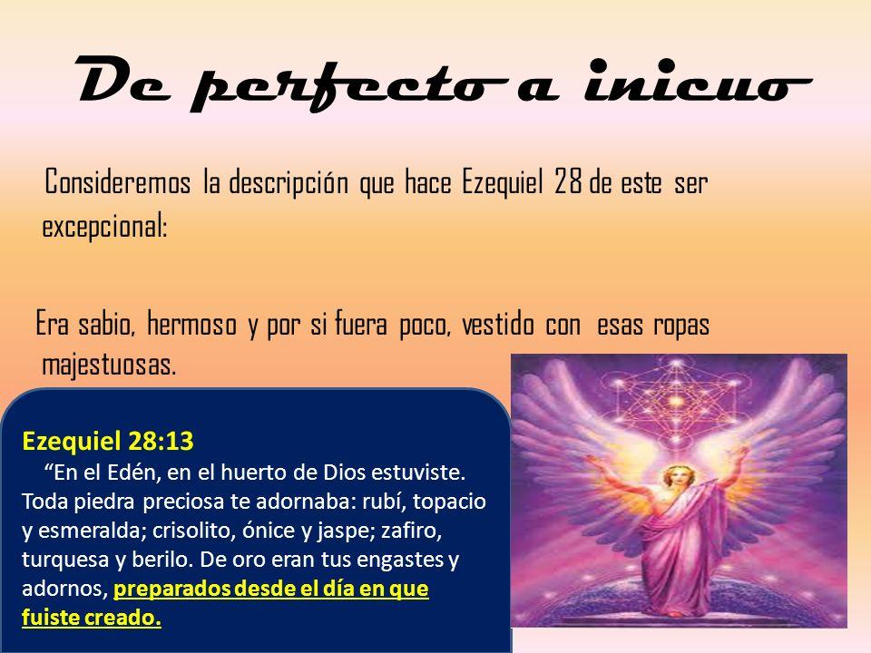 De perfecto a inicuo Consideremos la descripción que hace Ezequiel 28 de este ser excepcional: