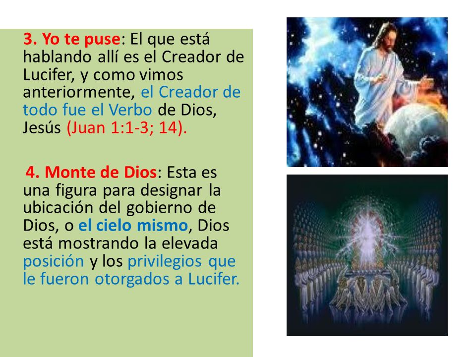 3. Yo te puse: El que está hablando allí es el Creador de Lucifer, y como vimos anteriormente, el Creador de todo fue el Verbo de Dios, Jesús (Juan 1:1-3; 14).