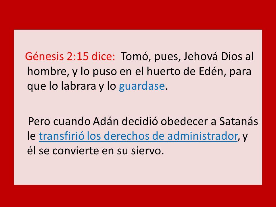 Génesis 2:15 dice: Tomó, pues, Jehová Dios al hombre, y lo puso en el huerto de Edén, para que lo labrara y lo guardase.