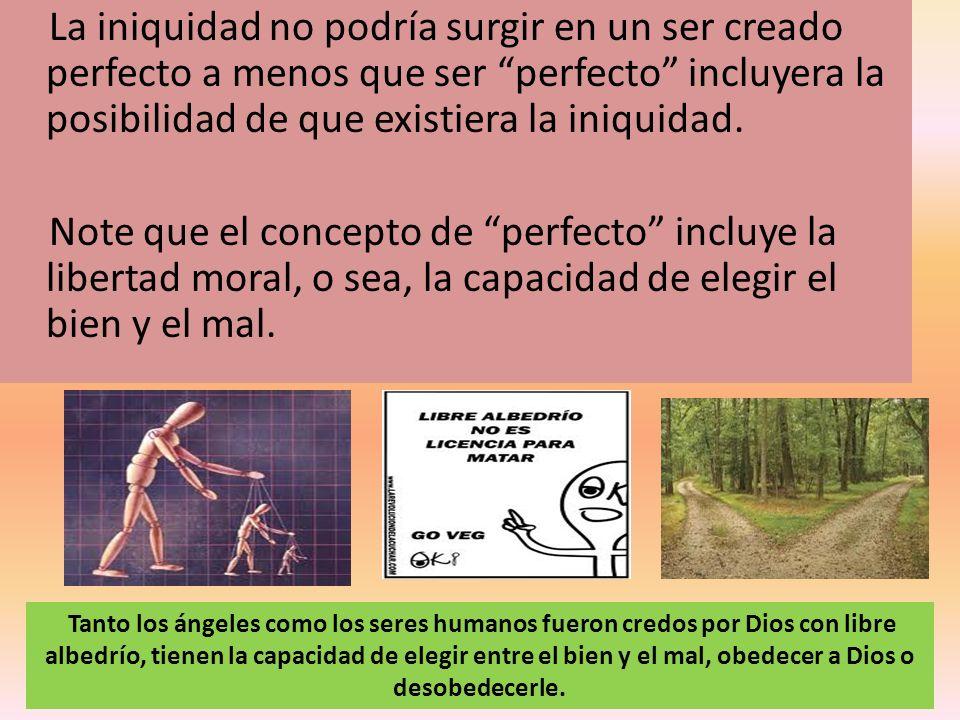 La iniquidad no podría surgir en un ser creado perfecto a menos que ser perfecto incluyera la posibilidad de que existiera la iniquidad.