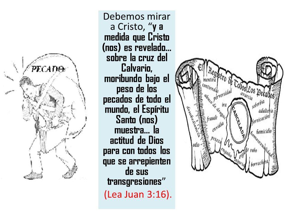 Debemos mirar a Cristo, y a medida que Cristo (nos) es revelado… sobre la cruz del Calvario, moribundo bajo el peso de los pecados de todo el mundo, el Espíritu Santo (nos) muestra… la actitud de Dios para con todos los que se arrepienten de sus transgresiones (Lea Juan 3:16).