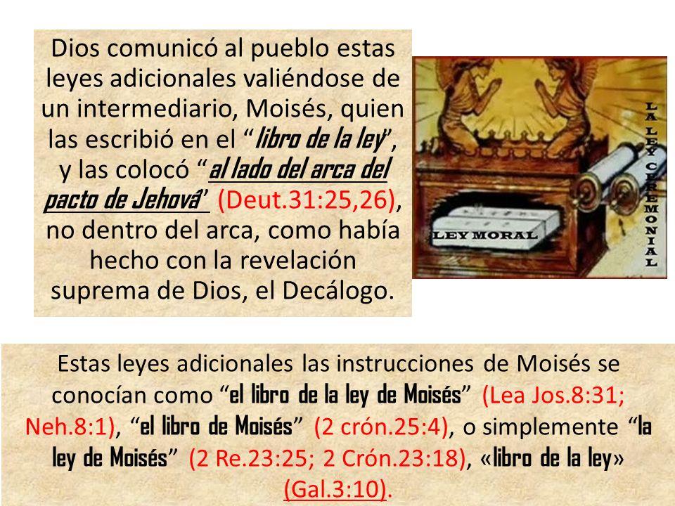 Dios comunicó al pueblo estas leyes adicionales valiéndose de un intermediario, Moisés, quien las escribió en el libro de la ley , y las colocó al lado del arca del pacto de Jehová (Deut.31:25,26), no dentro del arca, como había hecho con la revelación suprema de Dios, el Decálogo.