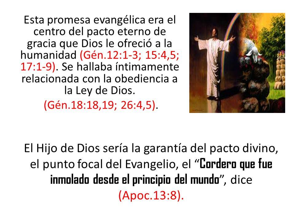 Esta promesa evangélica era el centro del pacto eterno de gracia que Dios le ofreció a la humanidad (Gén.12:1-3; 15:4,5; 17:1-9). Se hallaba íntimamente relacionada con la obediencia a la Ley de Dios. (Gén.18:18,19; 26:4,5).