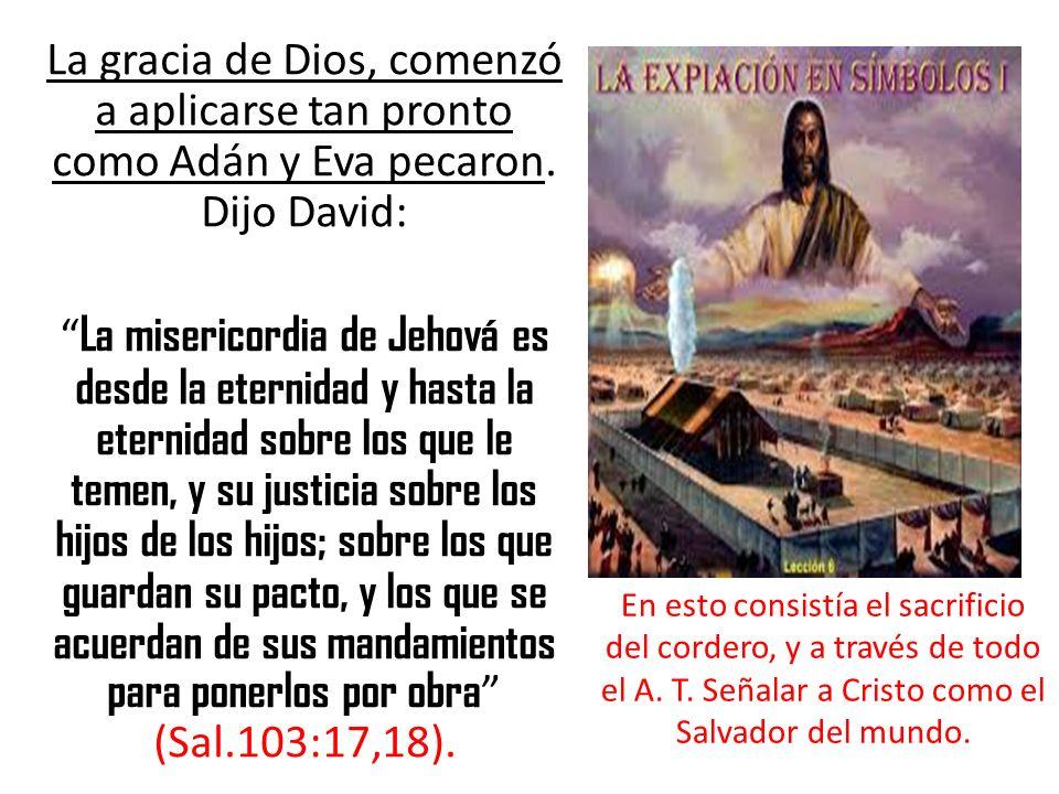 La gracia de Dios, comenzó a aplicarse tan pronto como Adán y Eva pecaron. Dijo David: