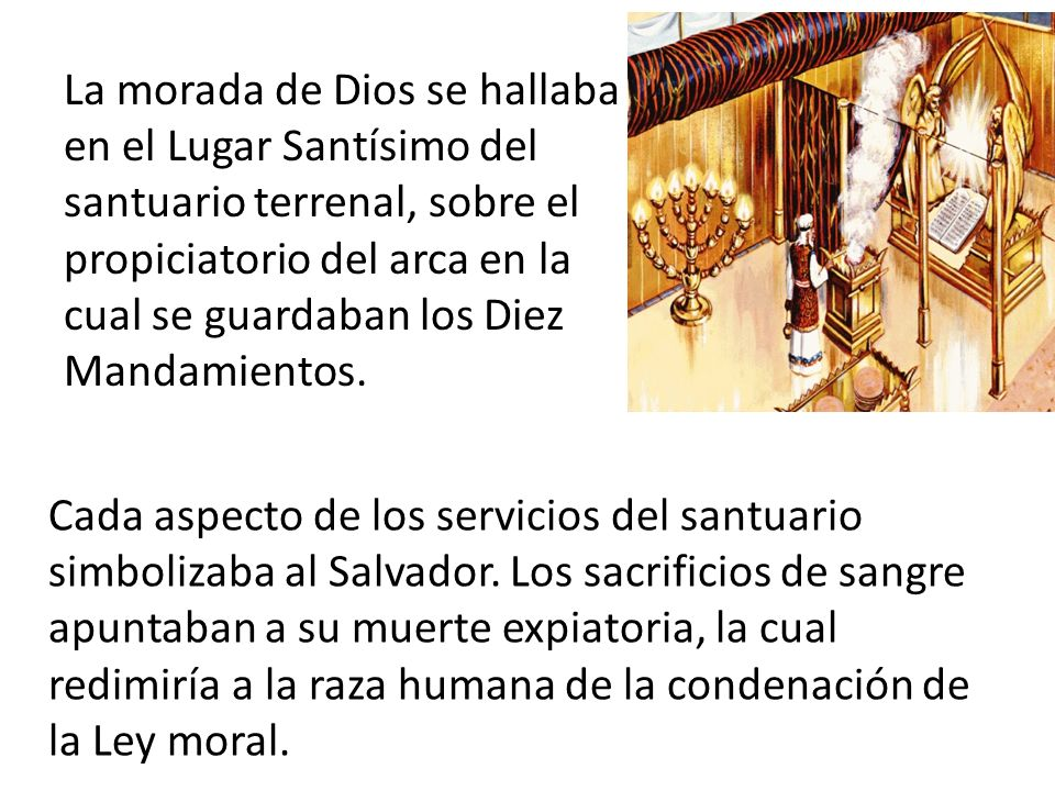 La morada de Dios se hallaba en el Lugar Santísimo del santuario terrenal, sobre el propiciatorio del arca en la cual se guardaban los Diez Mandamientos.
