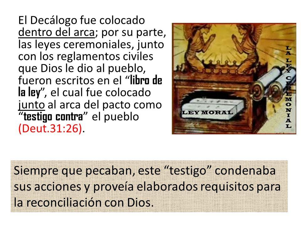 El Decálogo fue colocado dentro del arca; por su parte, las leyes ceremoniales, junto con los reglamentos civiles que Dios le dio al pueblo, fueron escritos en el libro de la ley , el cual fue colocado junto al arca del pacto como testigo contra el pueblo (Deut.31:26).