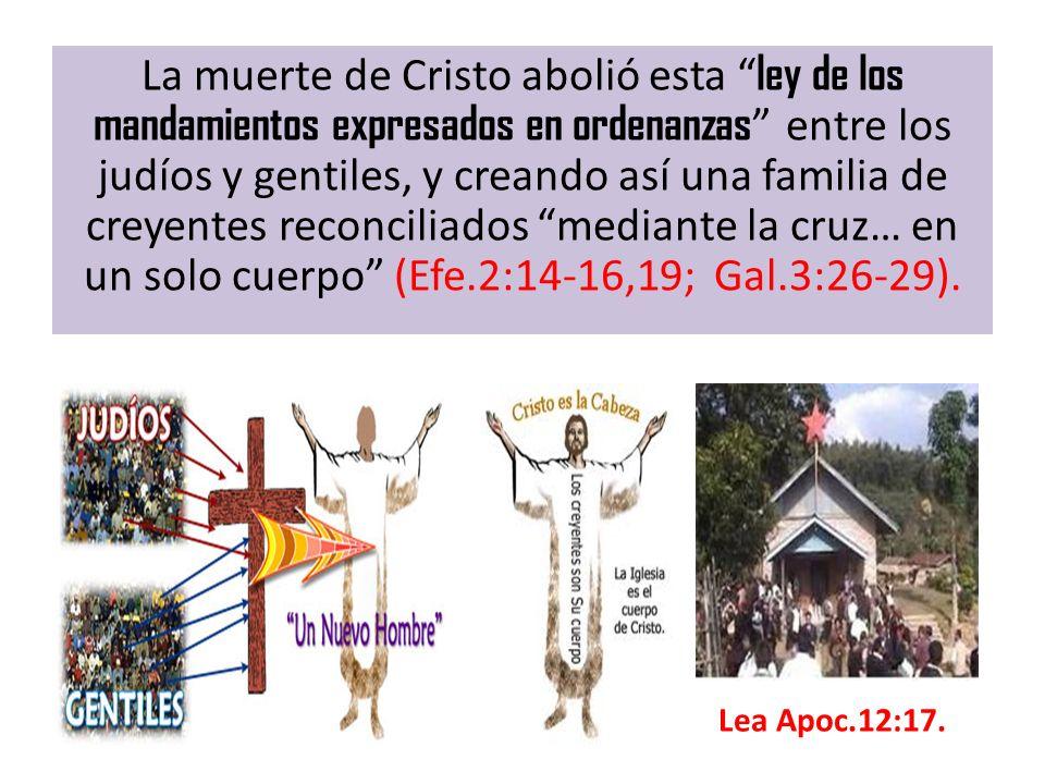 La muerte de Cristo abolió esta ley de los mandamientos expresados en ordenanzas entre los judíos y gentiles, y creando así una familia de creyentes reconciliados mediante la cruz… en un solo cuerpo (Efe.2:14-16,19; Gal.3:26-29).