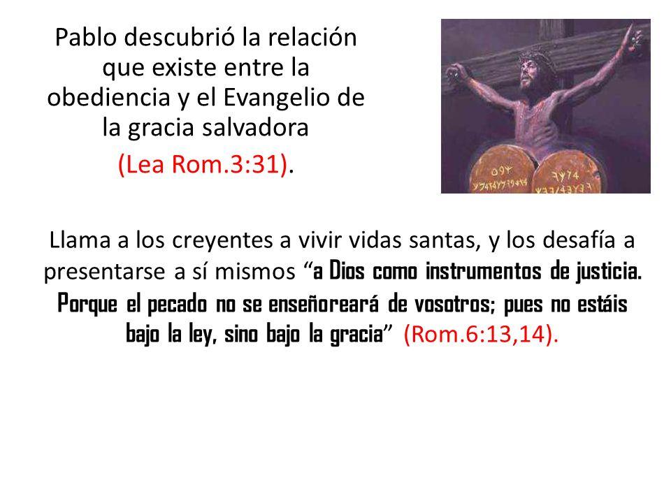Pablo descubrió la relación que existe entre la obediencia y el Evangelio de la gracia salvadora (Lea Rom.3:31).