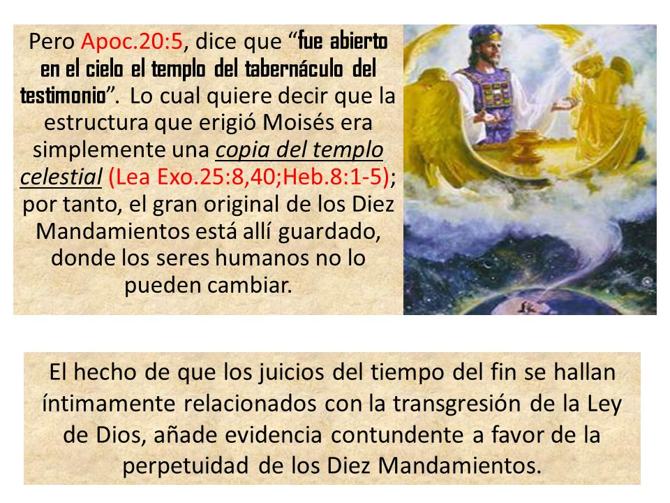 Pero Apoc.20:5, dice que fue abierto en el cielo el templo del tabernáculo del testimonio . Lo cual quiere decir que la estructura que erigió Moisés era simplemente una copia del templo celestial (Lea Exo.25:8,40;Heb.8:1-5); por tanto, el gran original de los Diez Mandamientos está allí guardado, donde los seres humanos no lo pueden cambiar.