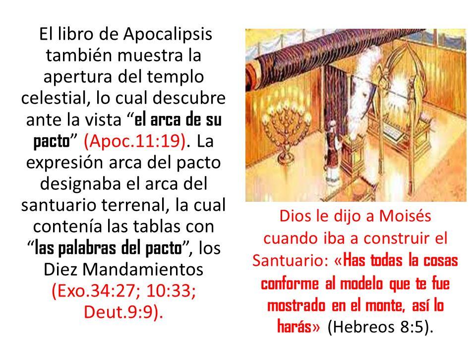 El libro de Apocalipsis también muestra la apertura del templo celestial, lo cual descubre ante la vista el arca de su pacto (Apoc.11:19). La expresión arca del pacto designaba el arca del santuario terrenal, la cual contenía las tablas con las palabras del pacto , los Diez Mandamientos (Exo.34:27; 10:33; Deut.9:9).