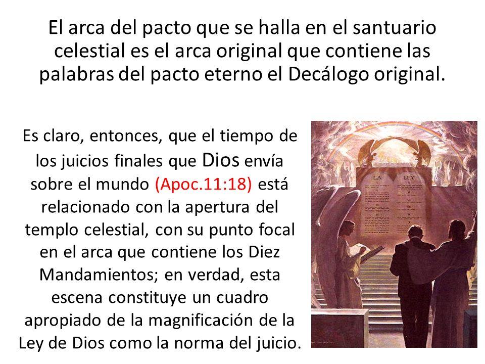El arca del pacto que se halla en el santuario celestial es el arca original que contiene las palabras del pacto eterno el Decálogo original.