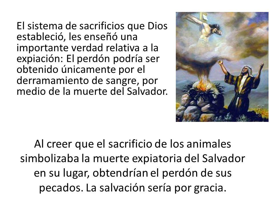 El sistema de sacrificios que Dios estableció, les enseñó una importante verdad relativa a la expiación: El perdón podría ser obtenido únicamente por el derramamiento de sangre, por medio de la muerte del Salvador.