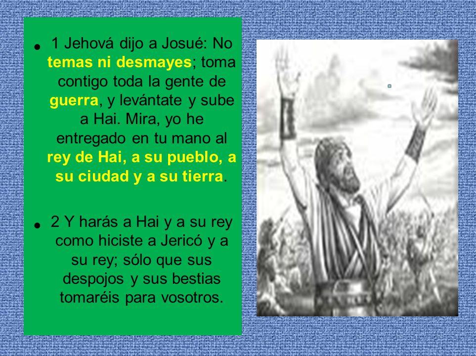 1 Jehová dijo a Josué: No temas ni desmayes; toma contigo toda la gente de guerra, y levántate y sube a Hai. Mira, yo he entregado en tu mano al rey de Hai, a su pueblo, a su ciudad y a su tierra.