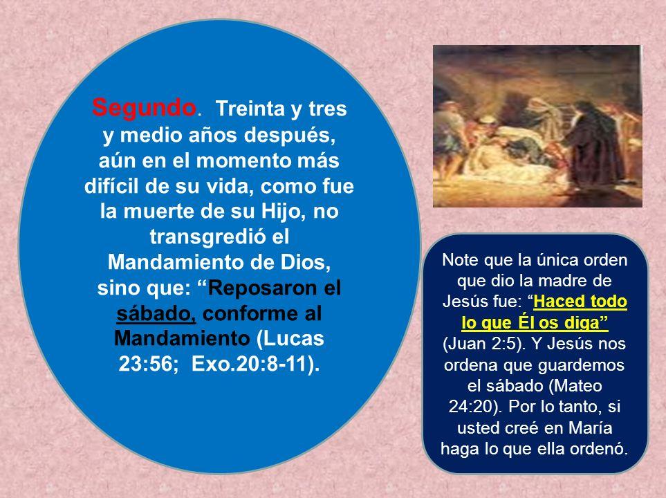 Segundo. Treinta y tres y medio años después, aún en el momento más difícil de su vida, como fue la muerte de su Hijo, no transgredió el Mandamiento de Dios, sino que: Reposaron el sábado, conforme al Mandamiento (Lucas 23:56; Exo.20:8-11).