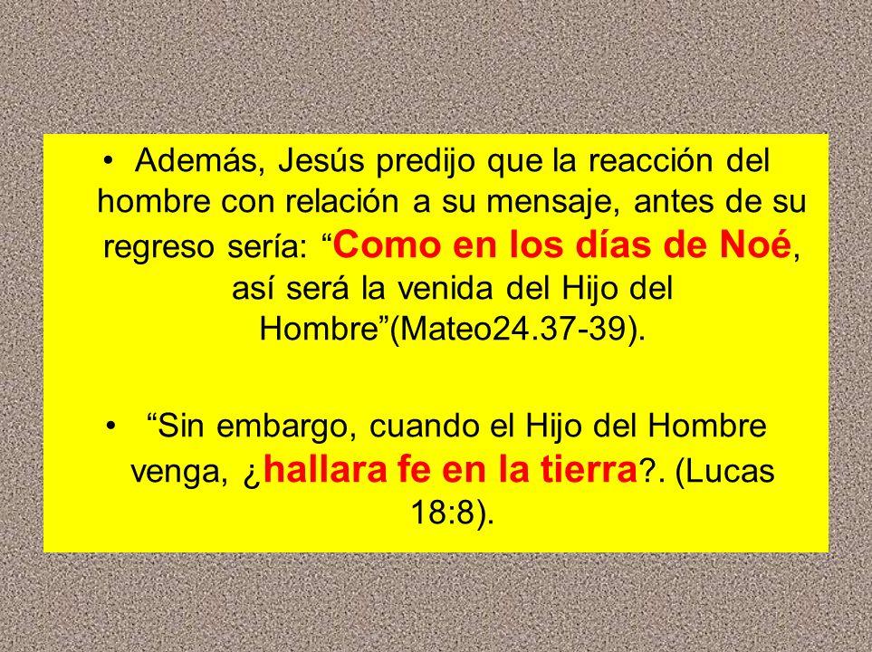Además, Jesús predijo que la reacción del hombre con relación a su mensaje, antes de su regreso sería: Como en los días de Noé, así será la venida del Hijo del Hombre (Mateo24.37-39).