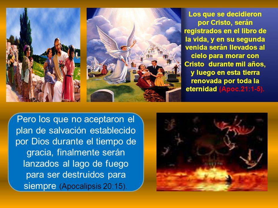 Los que se decidieron por Cristo, serán registrados en el libro de la vida, y en su segunda venida serán llevados al cielo para morar con Cristo durante mil años, y luego en esta tierra renovada por toda la eternidad (Apoc.21:1-5).