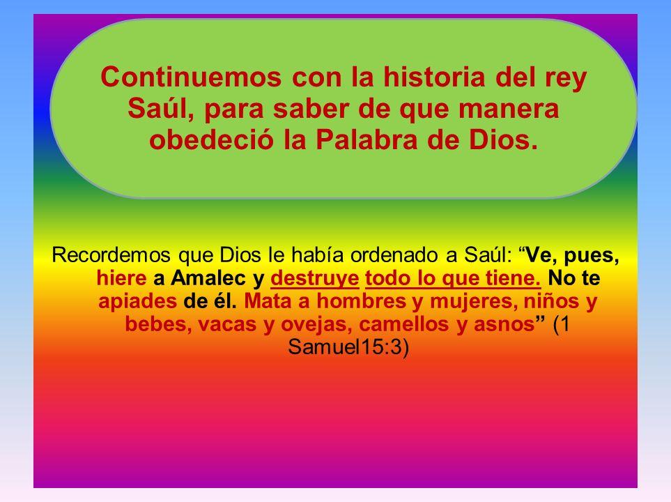 Recordemos que Dios le había ordenado a Saúl: Ve, pues, hiere a Amalec y destruye todo lo que tiene. No te apiades de él. Mata a hombres y mujeres, niños y bebes, vacas y ovejas, camellos y asnos (1 Samuel15:3)