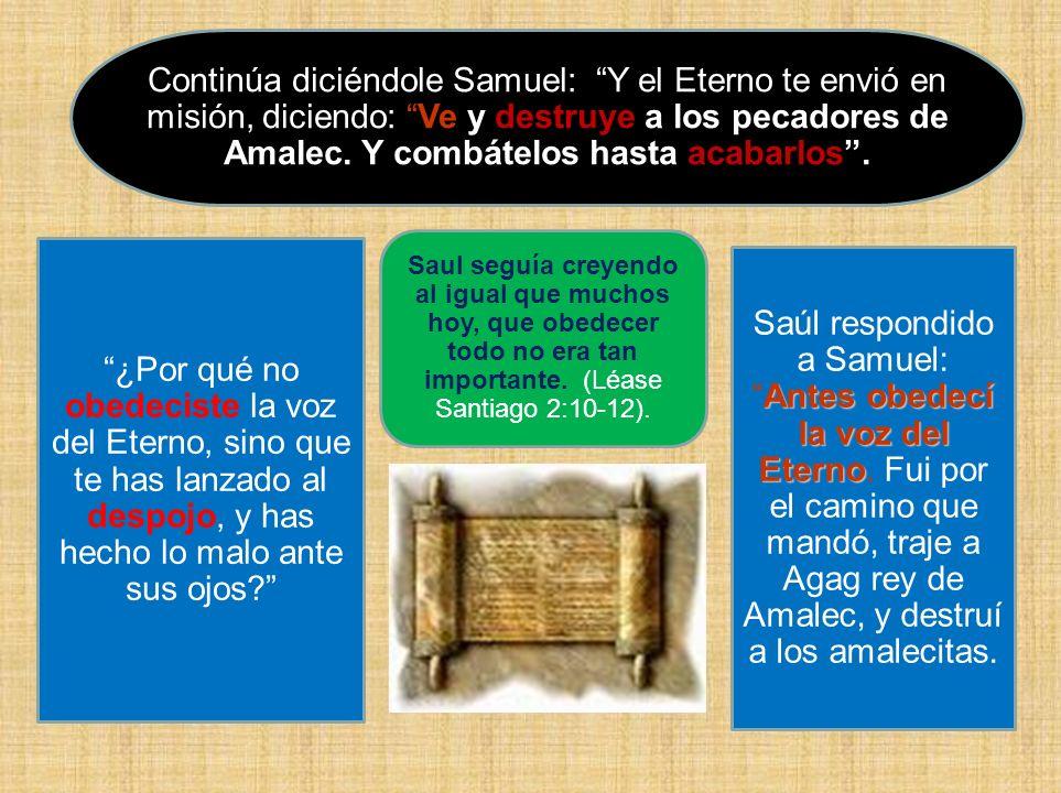 Continúa diciéndole Samuel: Y el Eterno te envió en misión, diciendo: Ve y destruye a los pecadores de Amalec. Y combátelos hasta acabarlos .