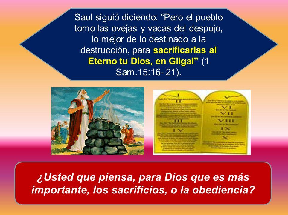 Saul siguió diciendo: Pero el pueblo tomo las ovejas y vacas del despojo, lo mejor de lo destinado a la destrucción, para sacrificarlas al Eterno tu Dios, en Gilgal (1 Sam.15:16- 21).