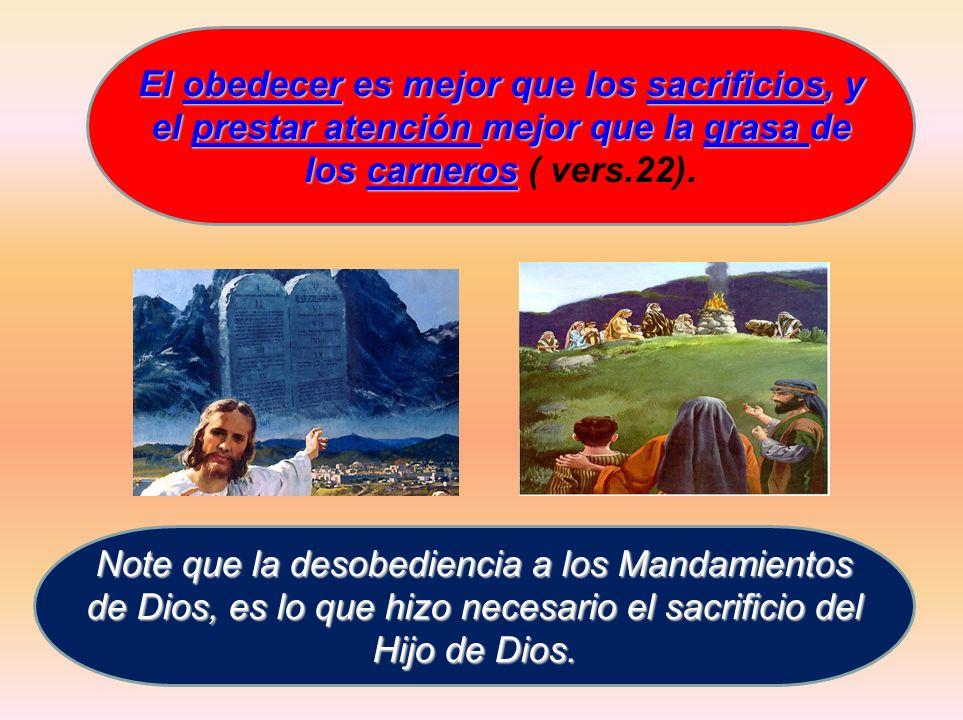 El obedecer es mejor que los sacrificios, y el prestar atención mejor que la grasa de los carneros ( vers.22).