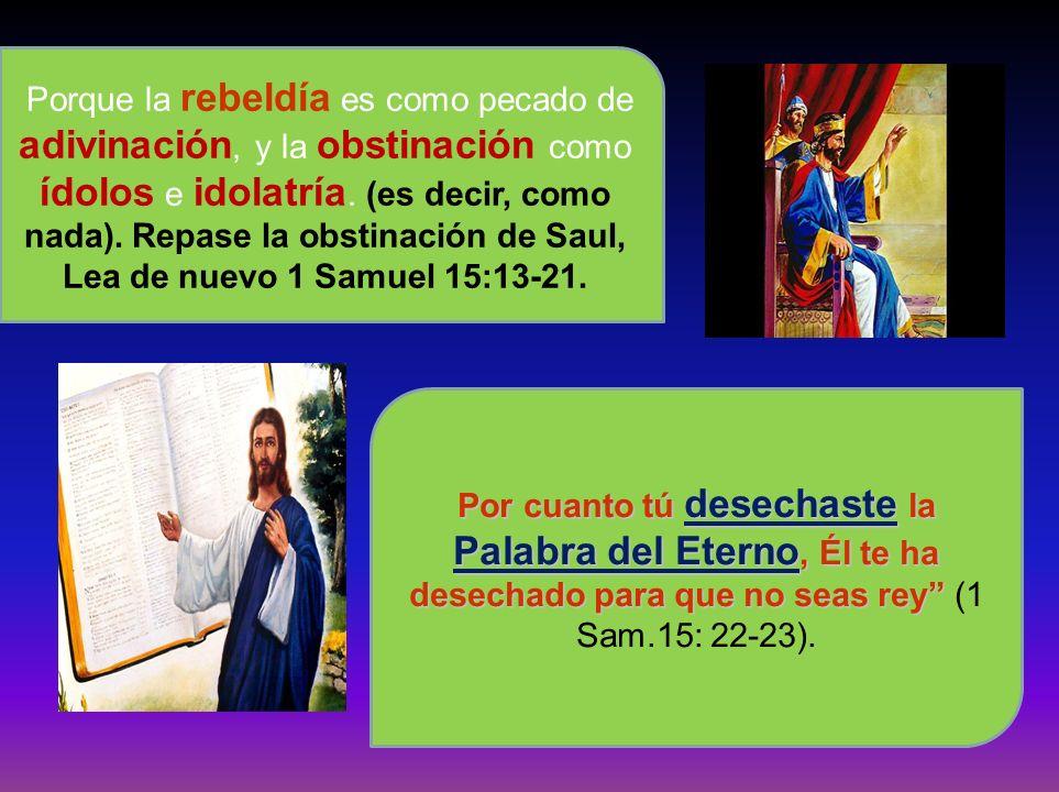 Porque la rebeldía es como pecado de adivinación, y la obstinación como ídolos e idolatría. (es decir, como nada). Repase la obstinación de Saul, Lea de nuevo 1 Samuel 15:13-21.