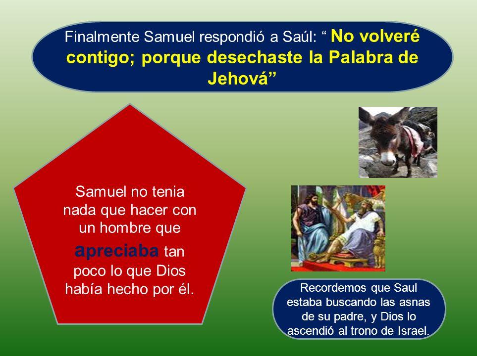 Finalmente Samuel respondió a Saúl: No volveré contigo; porque desechaste la Palabra de Jehová