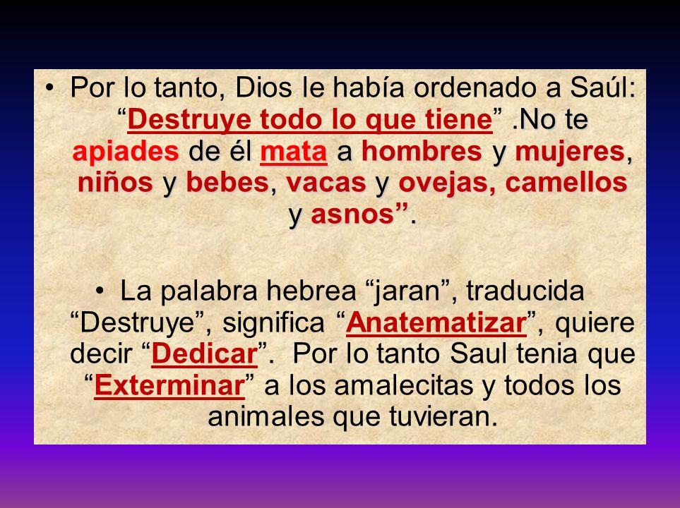 Por lo tanto, Dios le había ordenado a Saúl: Destruye todo lo que tiene .No te apiades de él mata a hombres y mujeres, niños y bebes, vacas y ovejas, camellos y asnos .