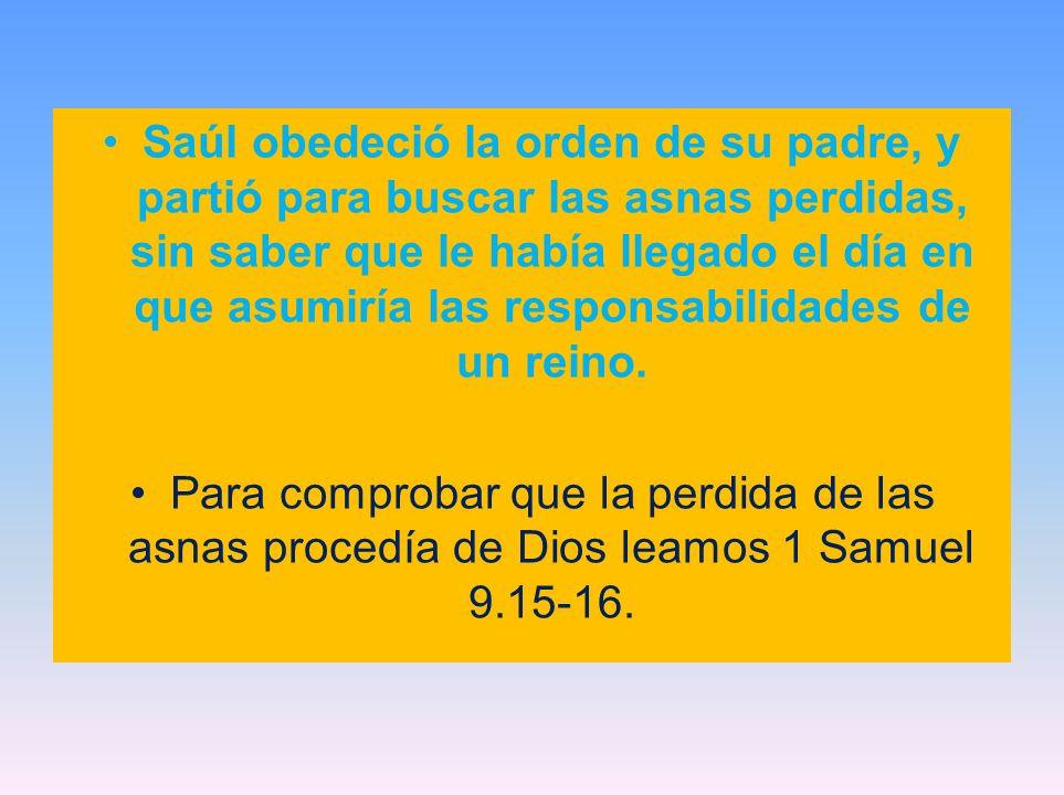 Saúl obedeció la orden de su padre, y partió para buscar las asnas perdidas, sin saber que le había llegado el día en que asumiría las responsabilidades de un reino.