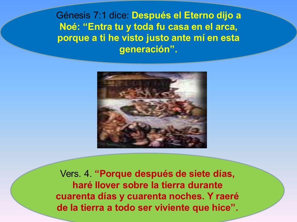 Génesis 7:1 dice: Después el Eterno dijo a Noé: Entra tu y toda fu casa en el arca, porque a ti he visto justo ante mí en esta generación .