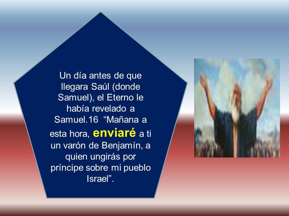 Un día antes de que llegara Saúl (donde Samuel), el Eterno le había revelado a Samuel.16 Mañana a esta hora, enviaré a ti un varón de Benjamín, a quien ungirás por príncipe sobre mi pueblo Israel .