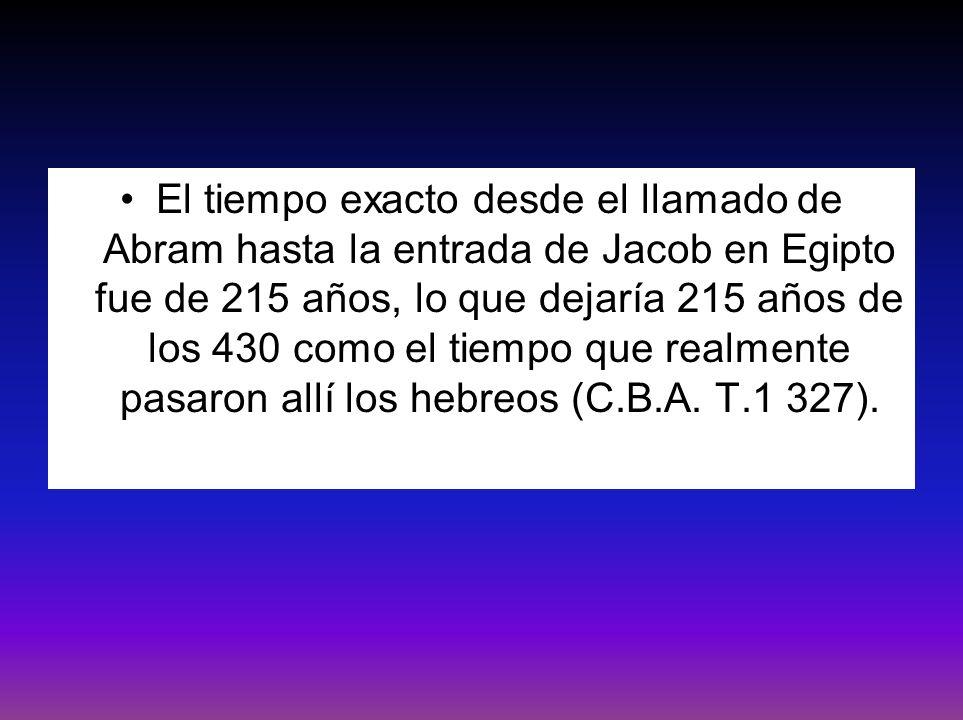 El tiempo exacto desde el llamado de Abram hasta la entrada de Jacob en Egipto fue de 215 años, lo que dejaría 215 años de los 430 como el tiempo que realmente pasaron allí los hebreos (C.B.A.