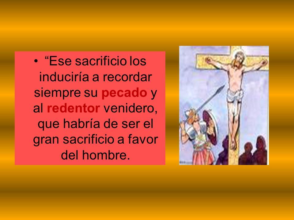 Ese sacrificio los induciría a recordar siempre su pecado y al redentor venidero, que habría de ser el gran sacrificio a favor del hombre.