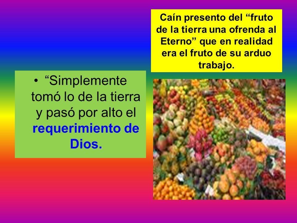 Caín presento del fruto de la tierra una ofrenda al Eterno que en realidad era el fruto de su arduo trabajo.