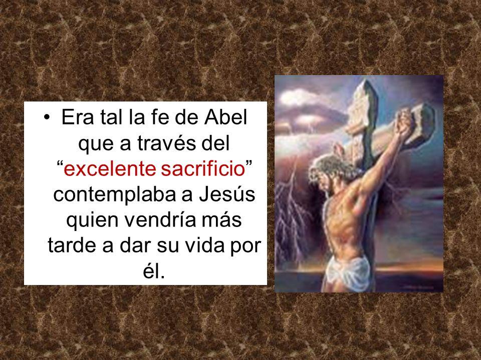 Era tal la fe de Abel que a través del excelente sacrificio contemplaba a Jesús quien vendría más tarde a dar su vida por él.