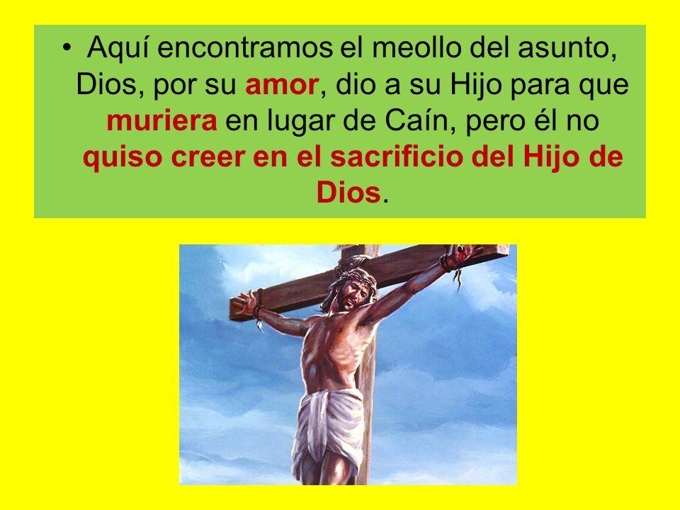 Aquí encontramos el meollo del asunto, Dios, por su amor, dio a su Hijo para que muriera en lugar de Caín, pero él no quiso creer en el sacrificio del Hijo de Dios.