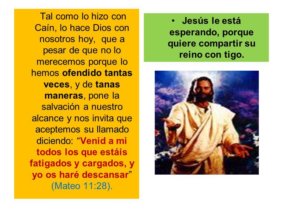 Jesús le está esperando, porque quiere compartir su reino con tigo.