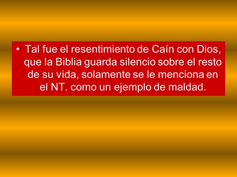 Tal fue el resentimiento de Caín con Dios, que la Biblia guarda silencio sobre el resto de su vida, solamente se le menciona en el NT.