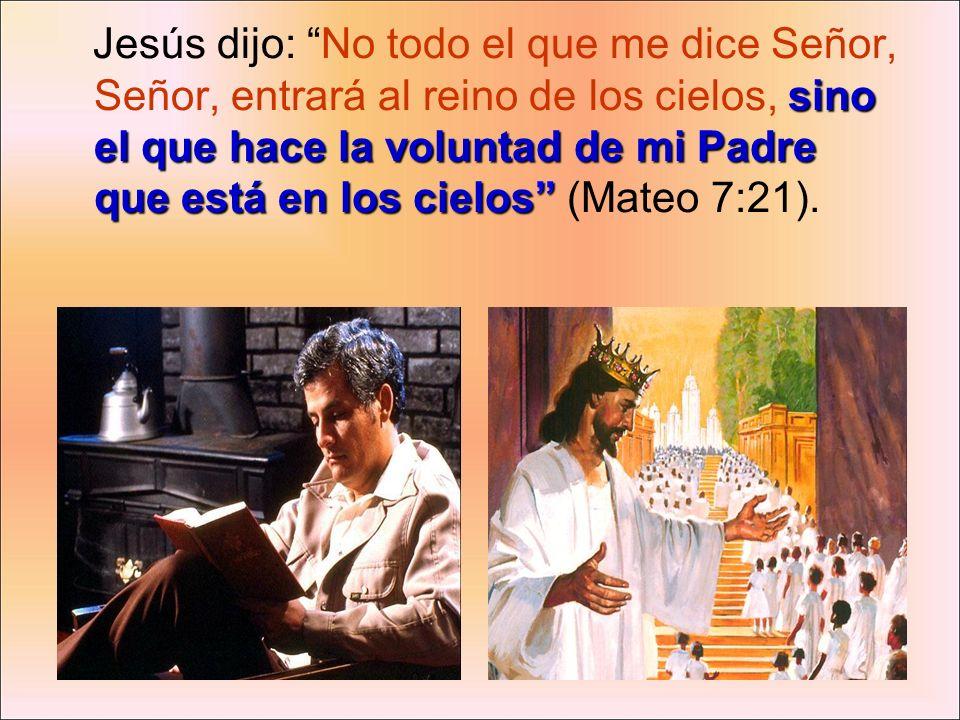 Jesús dijo: No todo el que me dice Señor, Señor, entrará al reino de los cielos, sino el que hace la voluntad de mi Padre que está en los cielos (Mateo 7:21).