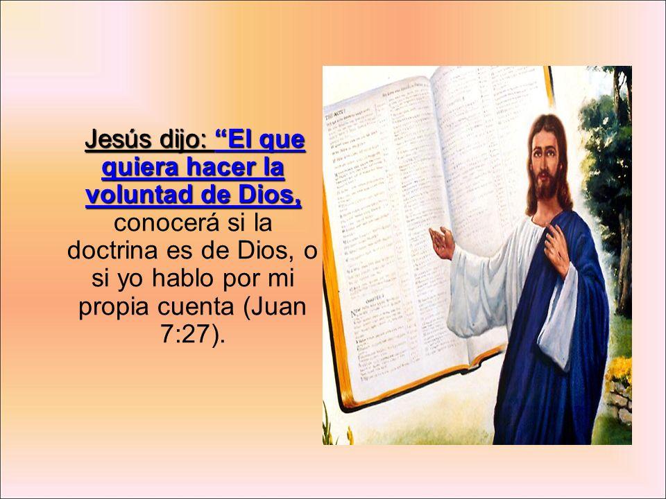 Jesús dijo: El que quiera hacer la voluntad de Dios, conocerá si la doctrina es de Dios, o si yo hablo por mi propia cuenta (Juan 7:27).