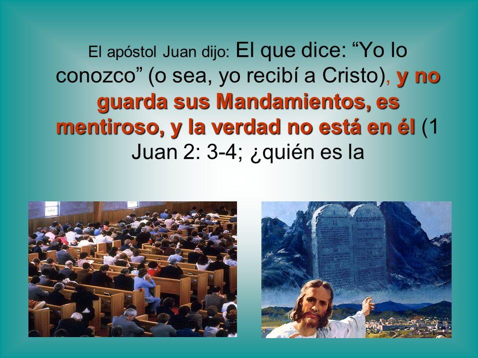 El apóstol Juan dijo: El que dice: Yo lo conozco (o sea, yo recibí a Cristo), y no guarda sus Mandamientos, es mentiroso, y la verdad no está en él (1 Juan 2: 3-4; ¿quién es la