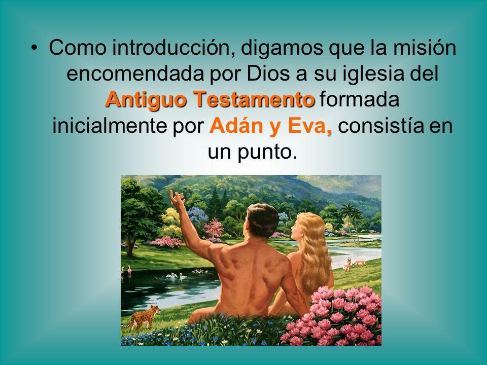 Como introducción, digamos que la misión encomendada por Dios a su iglesia del Antiguo Testamento formada inicialmente por Adán y Eva, consistía en un punto.