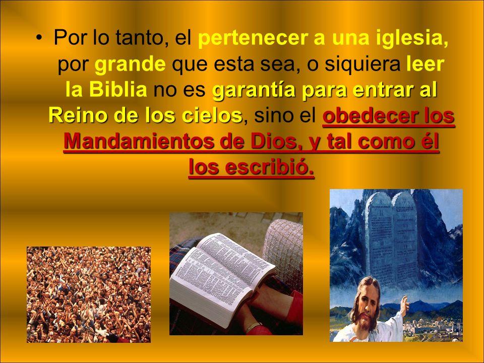 Por lo tanto, el pertenecer a una iglesia, por grande que esta sea, o siquiera leer la Biblia no es garantía para entrar al Reino de los cielos, sino el obedecer los Mandamientos de Dios, y tal como él los escribió.